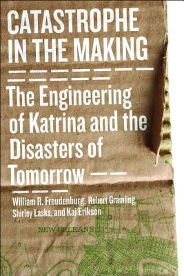 Catastrophe in the Making By Freudenburg, William R./ Gramling, Robert B./ Laska, Shirley/ Erikson, Kai